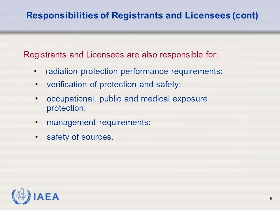 IAEA 9 radiation protection performance requirements; Responsibilities of Registrants and Licensees (cont) Registrants and Licensees are also responsible for: verification of protection and safety; occupational, public and medical exposure protection; management requirements; safety of sources.