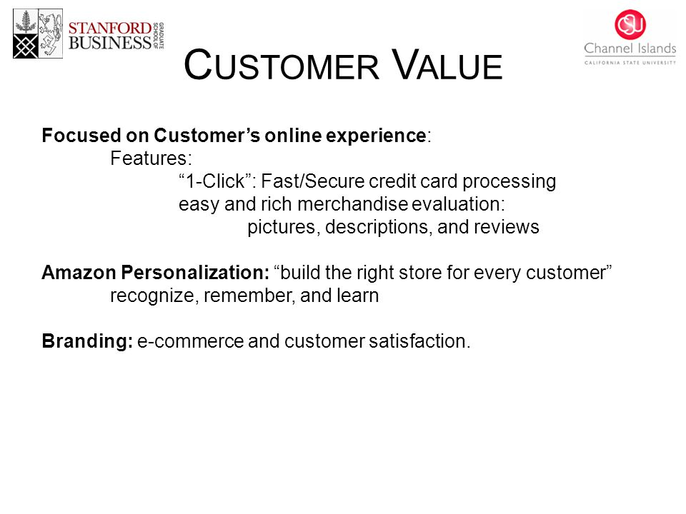 C USTOMER V ALUE Focused on Customer's online experience: Features: 1-Click : Fast/Secure credit card processing easy and rich merchandise evaluation: pictures, descriptions, and reviews Amazon Personalization: build the right store for every customer recognize, remember, and learn Branding: e-commerce and customer satisfaction.