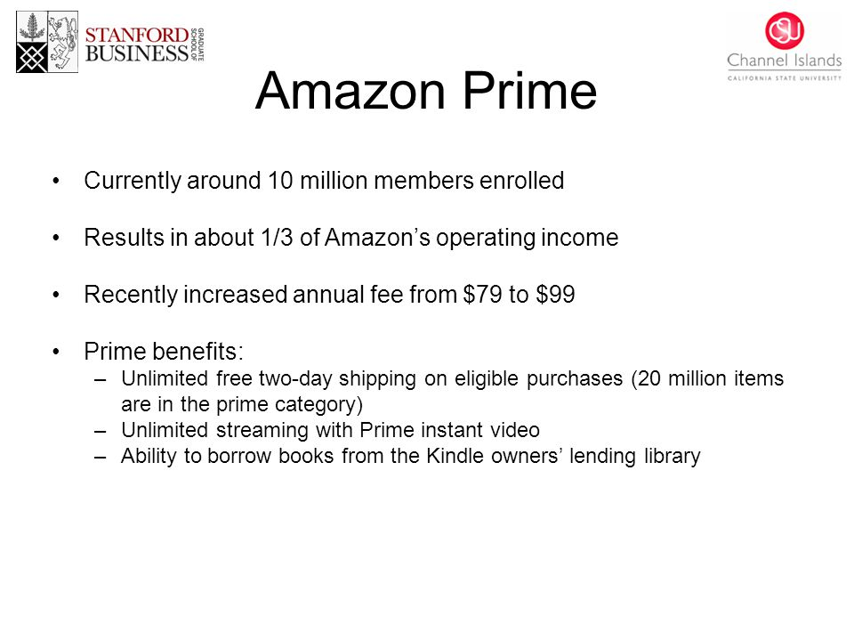 Amazon Prime Currently around 10 million members enrolled Results in about 1/3 of Amazon's operating income Recently increased annual fee from $79 to $99 Prime benefits: –Unlimited free two-day shipping on eligible purchases (20 million items are in the prime category) –Unlimited streaming with Prime instant video –Ability to borrow books from the Kindle owners' lending library