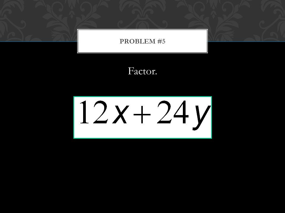 Factor. PROBLEM #5
