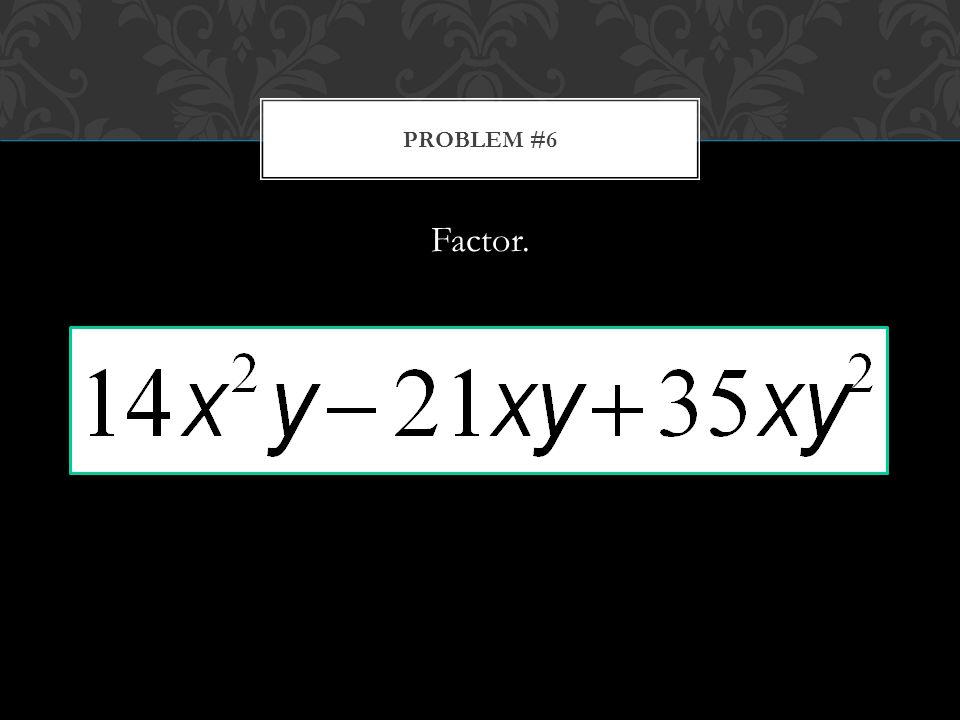 Factor. PROBLEM #6