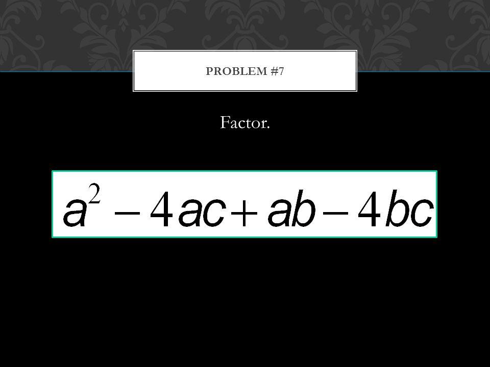 Factor. PROBLEM #7