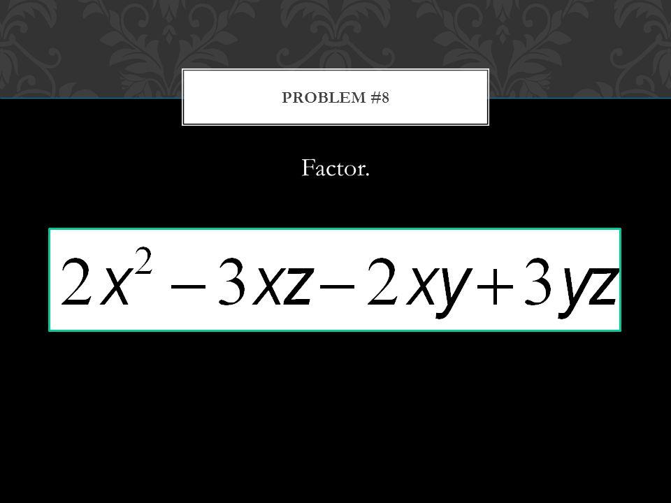 Factor. PROBLEM #8