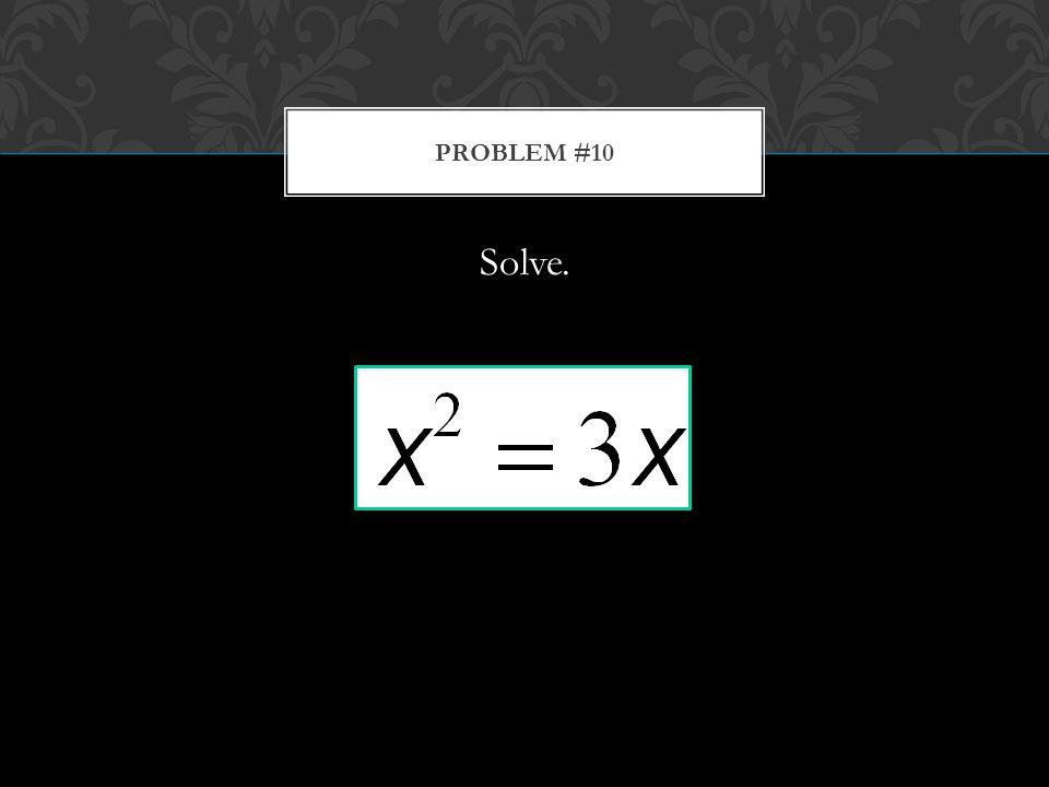 Solve. PROBLEM #10