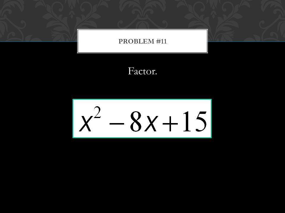 Factor. PROBLEM #11