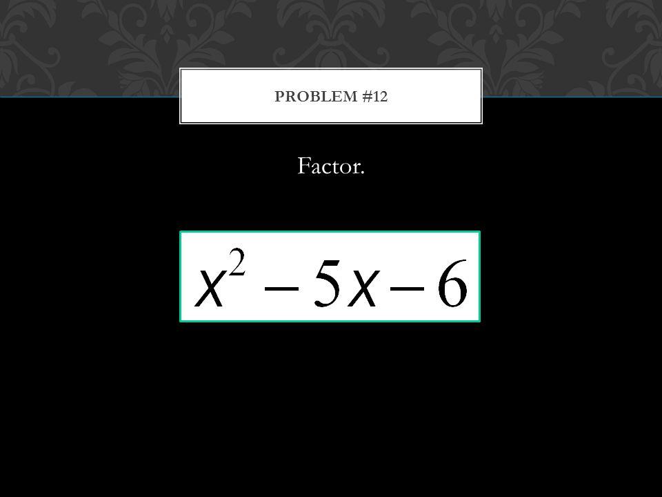 Factor. PROBLEM #12