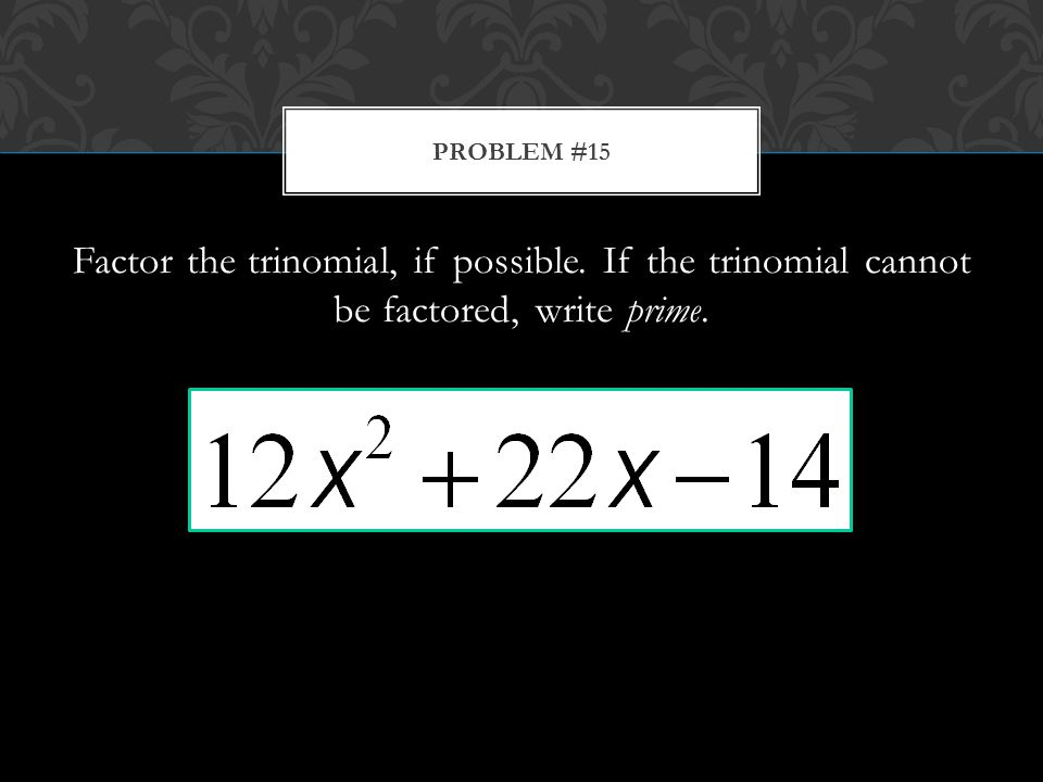 Factor the trinomial, if possible. If the trinomial cannot be factored, write prime. PROBLEM #15