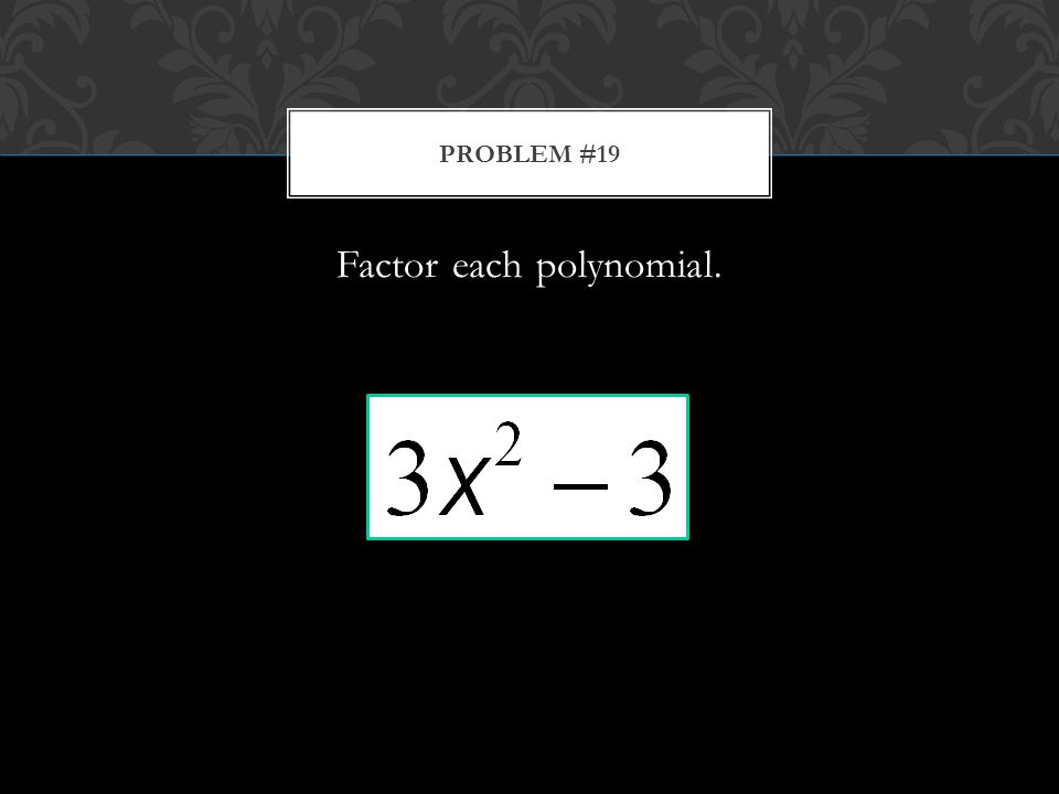 Factor each polynomial. PROBLEM #19