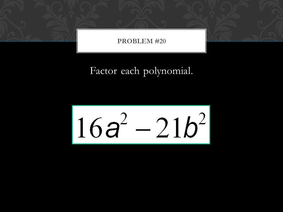 Factor each polynomial. PROBLEM #20