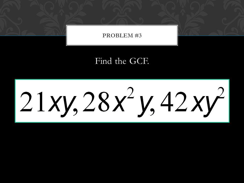 Find the GCF. PROBLEM #3