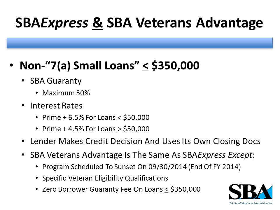 SBAExpress & SBA Veterans Advantage Non- 7(a) Small Loans < $350,000 SBA Guaranty Maximum 50% Interest Rates Prime + 6.5% For Loans < $50,000 Prime + 4.5% For Loans > $50,000 Lender Makes Credit Decision And Uses Its Own Closing Docs SBA Veterans Advantage Is The Same As SBAExpress Except: Program Scheduled To Sunset On 09/30/2014 (End Of FY 2014) Specific Veteran Eligibility Qualifications Zero Borrower Guaranty Fee On Loans < $350,000