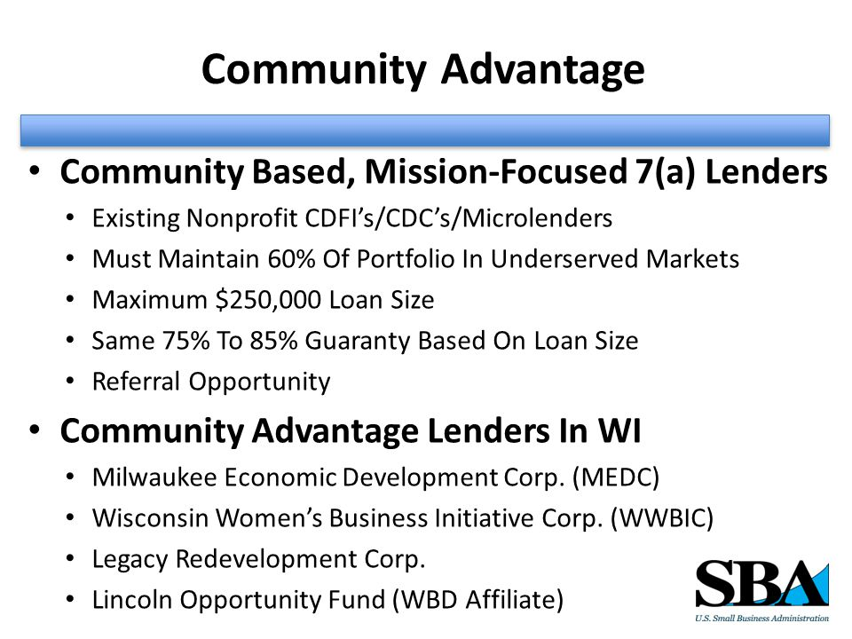 Community Advantage Community Based, Mission-Focused 7(a) Lenders Existing Nonprofit CDFI's/CDC's/Microlenders Must Maintain 60% Of Portfolio In Underserved Markets Maximum $250,000 Loan Size Same 75% To 85% Guaranty Based On Loan Size Referral Opportunity Community Advantage Lenders In WI Milwaukee Economic Development Corp.