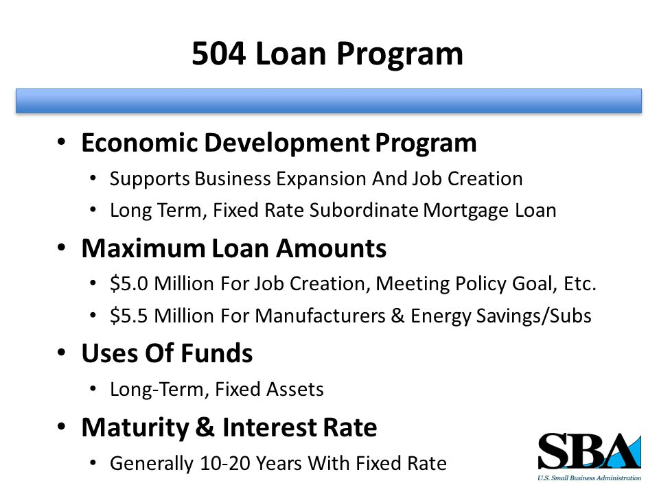 504 Loan Program Economic Development Program Supports Business Expansion And Job Creation Long Term, Fixed Rate Subordinate Mortgage Loan Maximum Loan Amounts $5.0 Million For Job Creation, Meeting Policy Goal, Etc.