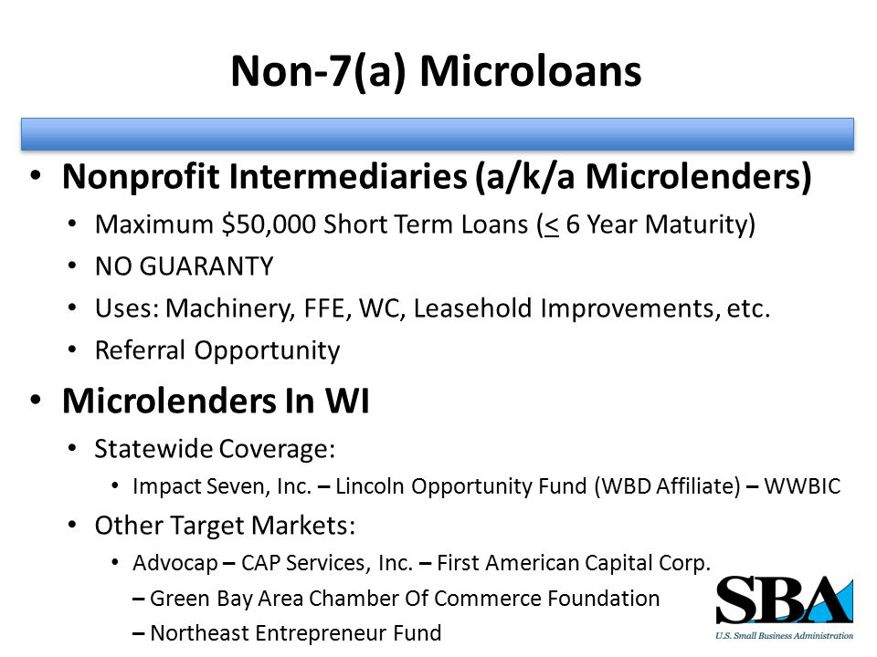 Non-7(a) Microloans Nonprofit Intermediaries (a/k/a Microlenders) Maximum $50,000 Short Term Loans (< 6 Year Maturity) NO GUARANTY Uses: Machinery, FFE, WC, Leasehold Improvements, etc.