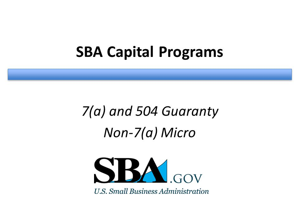 SBA Capital Programs 7(a) and 504 Guaranty Non-7(a) Micro