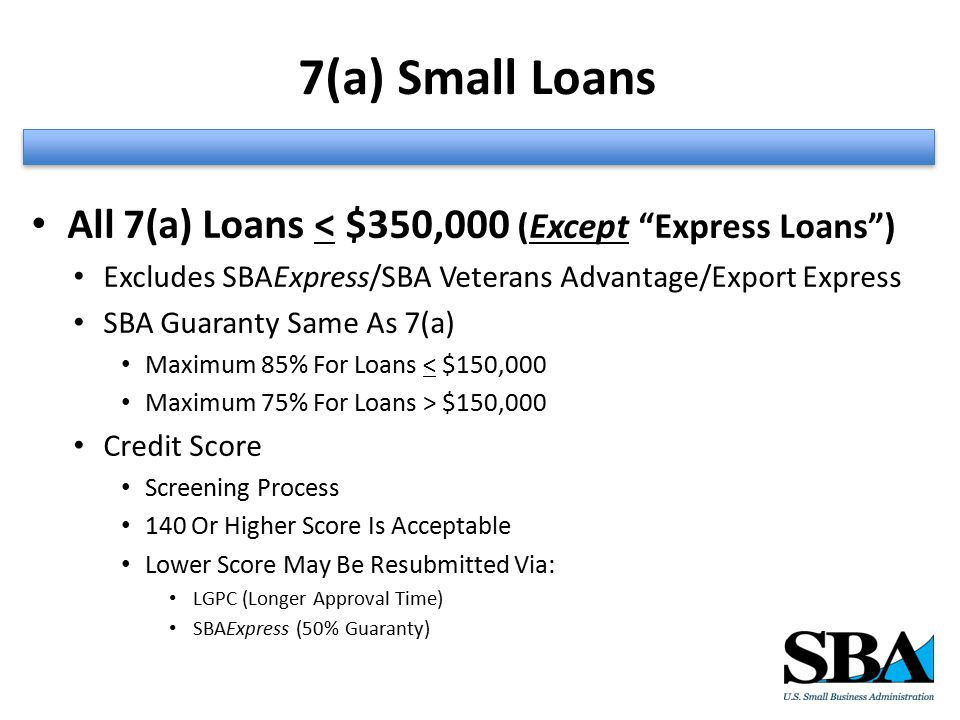 7(a) Small Loans All 7(a) Loans < $350,000 (Except Express Loans ) Excludes SBAExpress/SBA Veterans Advantage/Export Express SBA Guaranty Same As 7(a) Maximum 85% For Loans < $150,000 Maximum 75% For Loans > $150,000 Credit Score Screening Process 140 Or Higher Score Is Acceptable Lower Score May Be Resubmitted Via: LGPC (Longer Approval Time) SBAExpress (50% Guaranty)