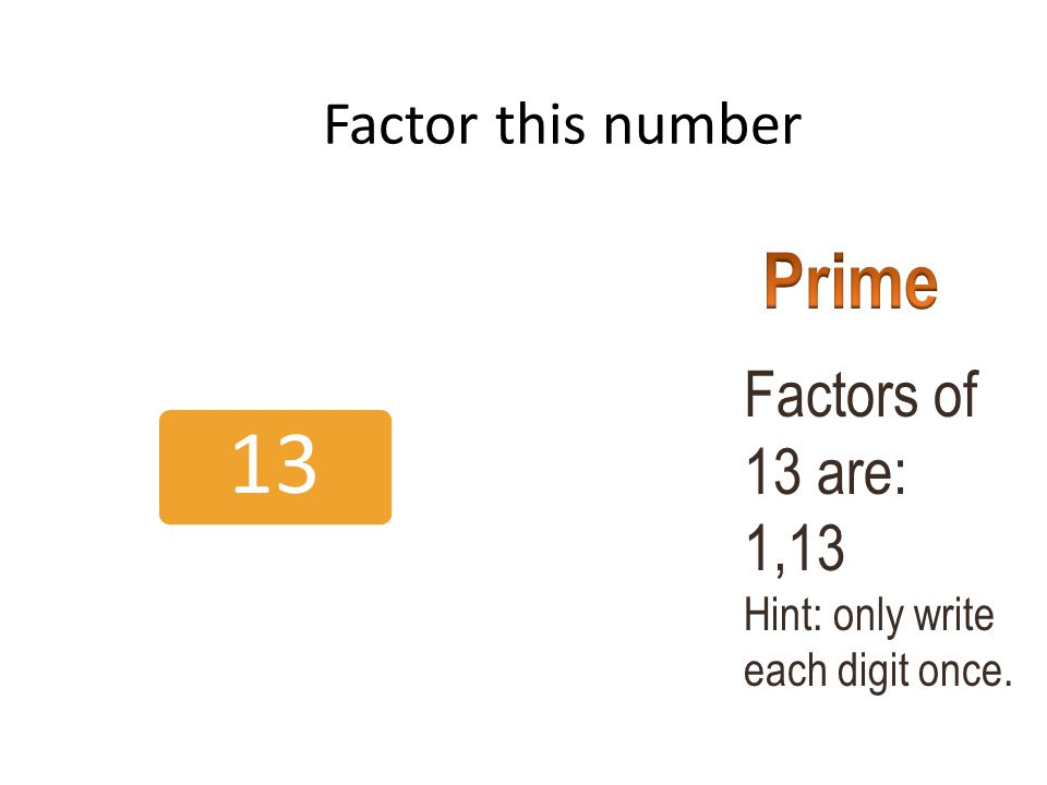 Factor this number 13 Factors of 13 are: 1,13 Hint: only write each digit once.
