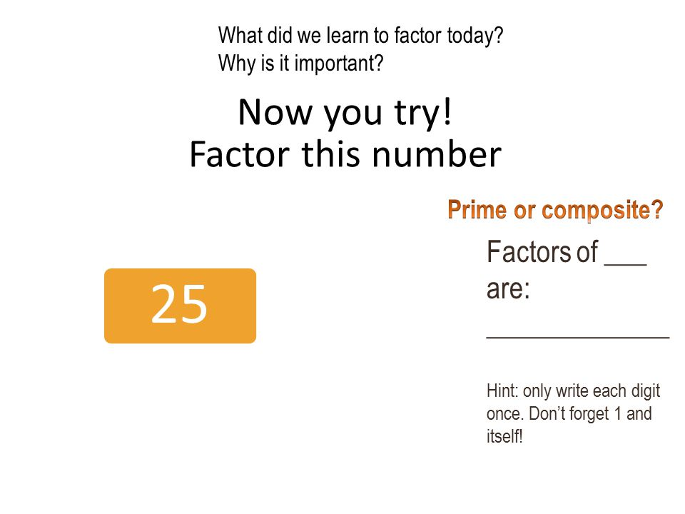 Now you try! Factor this number 25 Factors of ___ are: _____________ Hint: only write each digit once. Don't forget 1 and itself! What did we learn to