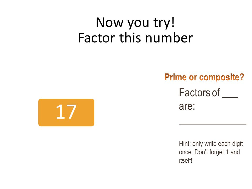 Now you try! Factor this number 17 Factors of ___ are: _____________ Hint: only write each digit once. Don't forget 1 and itself!