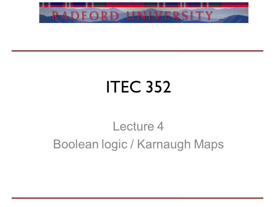 ITEC 352 Lecture 4 Boolean logic / Karnaugh Maps