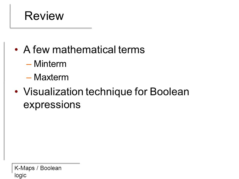 K-Maps / Boolean logic Review A few mathematical terms –Minterm –Maxterm Visualization technique for Boolean expressions