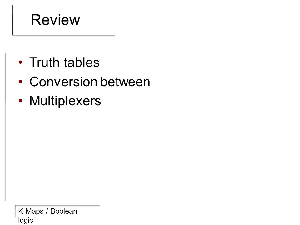 K-Maps / Boolean logic Review Truth tables Conversion between Multiplexers