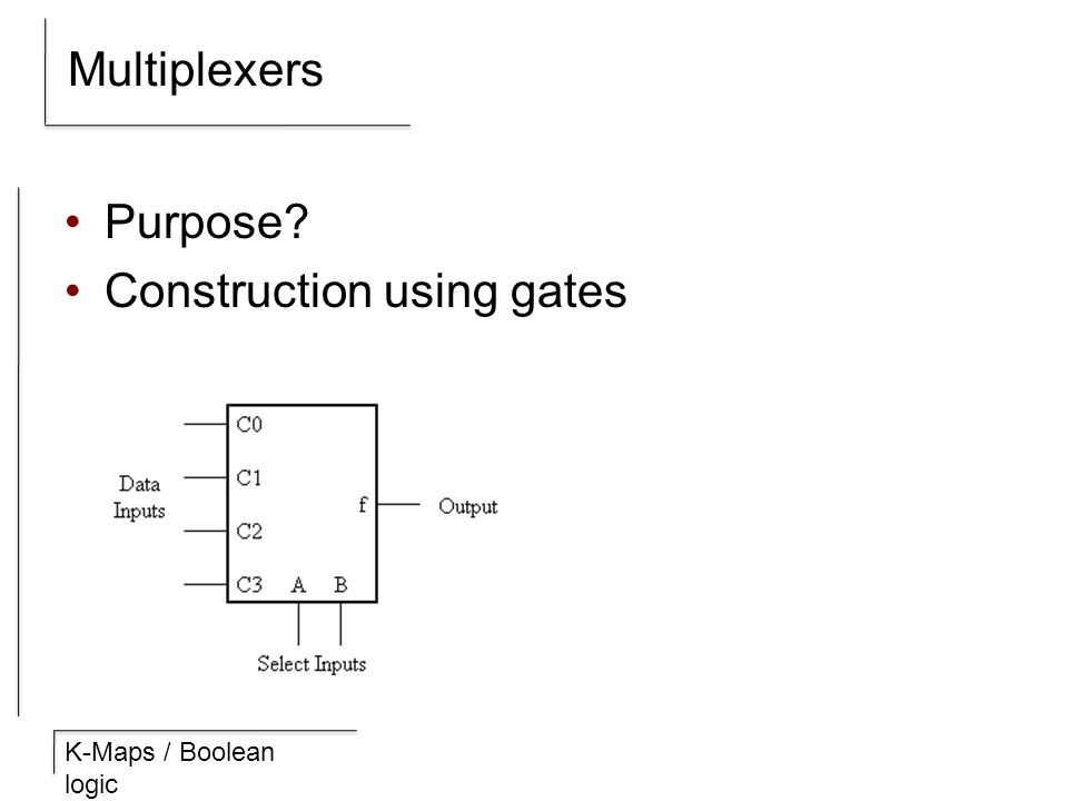 K-Maps / Boolean logic Multiplexers Purpose? Construction using gates