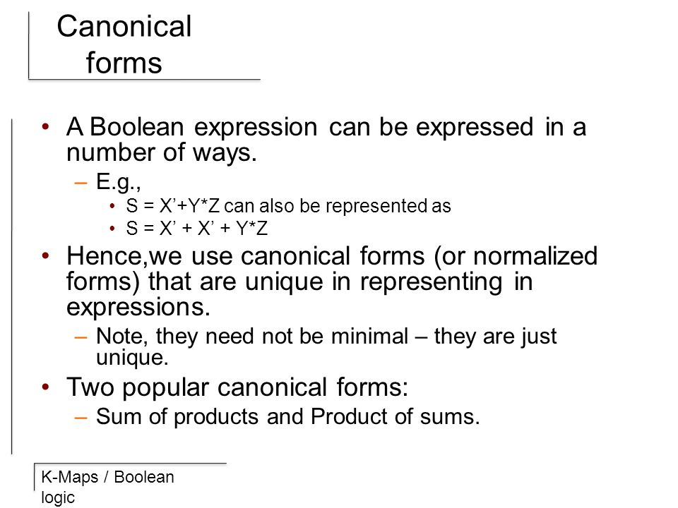 K-Maps / Boolean logic Canonical forms A Boolean expression can be expressed in a number of ways. –E.g., S = X'+Y*Z can also be represented as S = X'