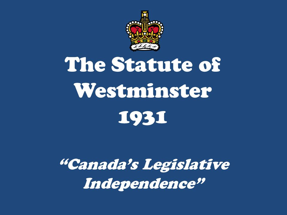 """The Statute of Westminster 1931 """"Canada's Legislative Independence"""""""