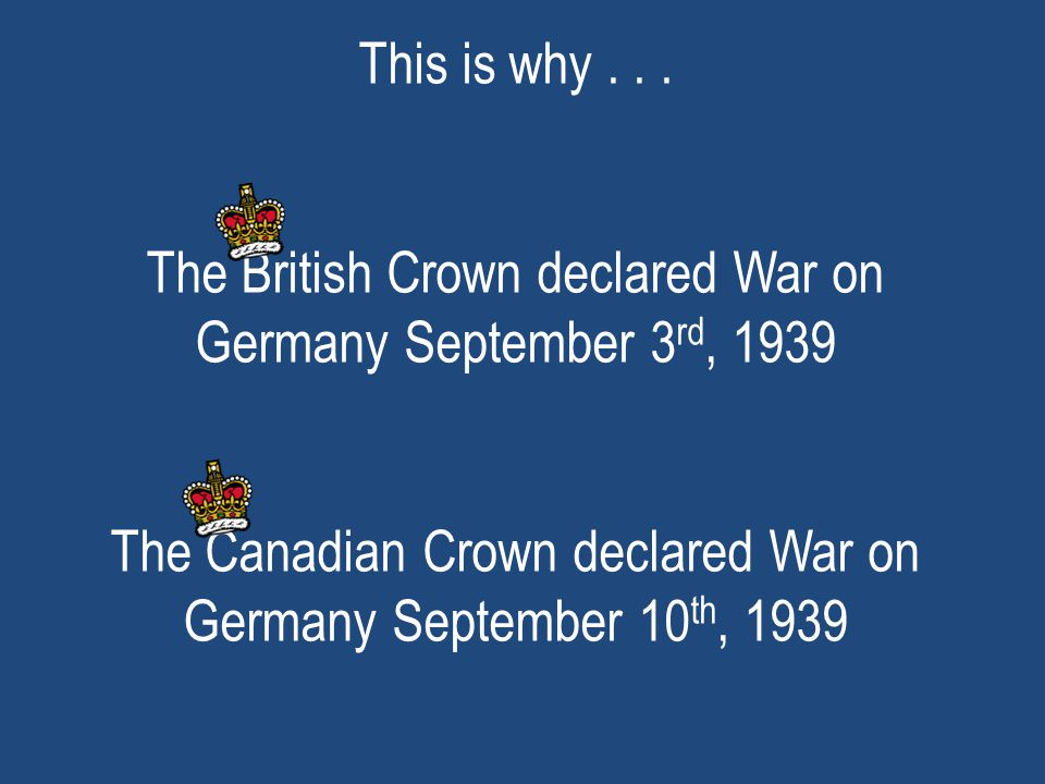 This is why... The British Crown declared War on Germany September 3 rd, 1939 The Canadian Crown declared War on Germany September 10 th, 1939
