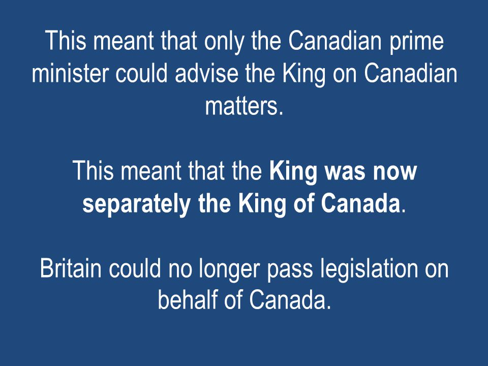 This meant that only the Canadian prime minister could advise the King on Canadian matters. This meant that the King was now separately the King of Ca