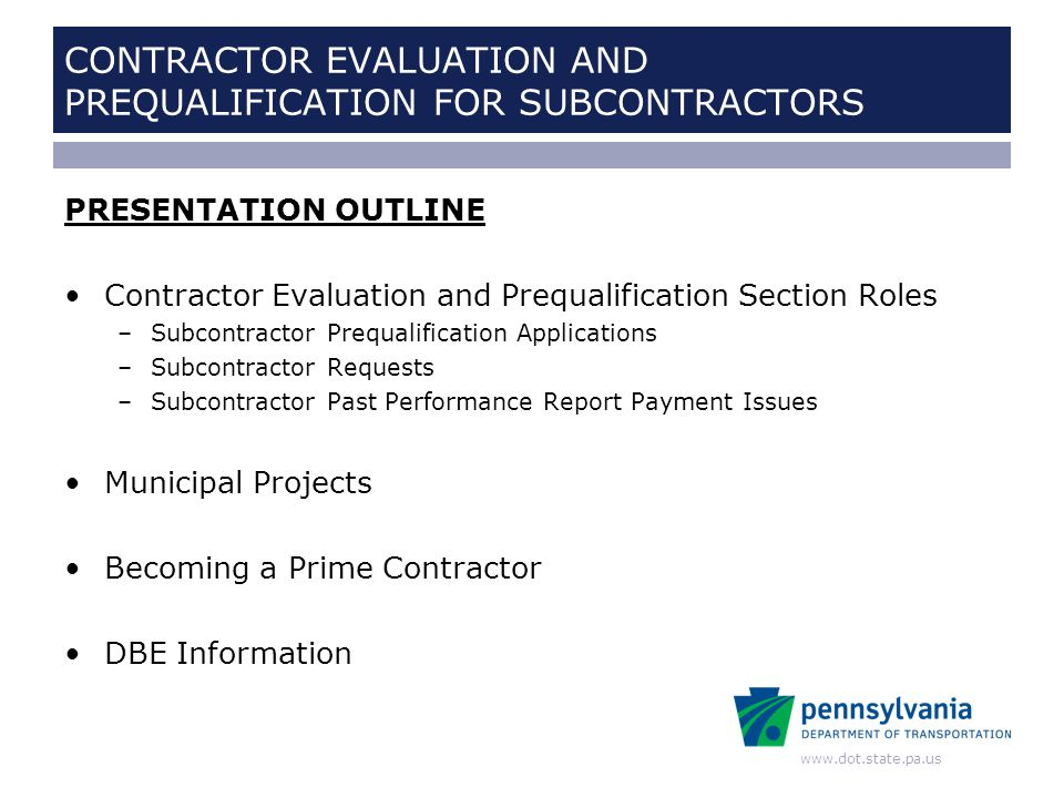 www.dot.state.pa.us CONTRACTOR EVALUATION AND PREQUALIFICATION FOR SUBCONTRACTORS ROLE: PREQUALIFICATION APPLICATIONS New Applications –Contact References –Evaluate Responses from References Renewal Applications Additional Codes Applications –Contact References –Evaluate Responses from References Provisional and Conditional Prequalification