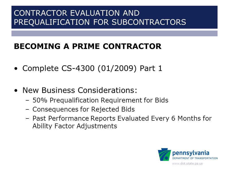www.dot.state.pa.us CONTRACTOR EVALUATION AND PREQUALIFICATION FOR SUBCONTRACTORS DBE INFORMATION DBE Supportive Services Program –Phone: 877-PENNDBE (877-736-6323) –Email: PENNDBE@CHEYNEY.EDUPENNDBE@CHEYNEY.EDU –Web: WWW.PENNDBE.COM Monitoring DBE Commitments in ECMS Mediation Rights for DBEs Monitoring of Commercially Useful Function