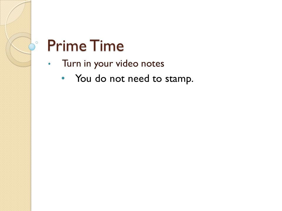 Prime Time Turn in your video notes You do not need to stamp.
