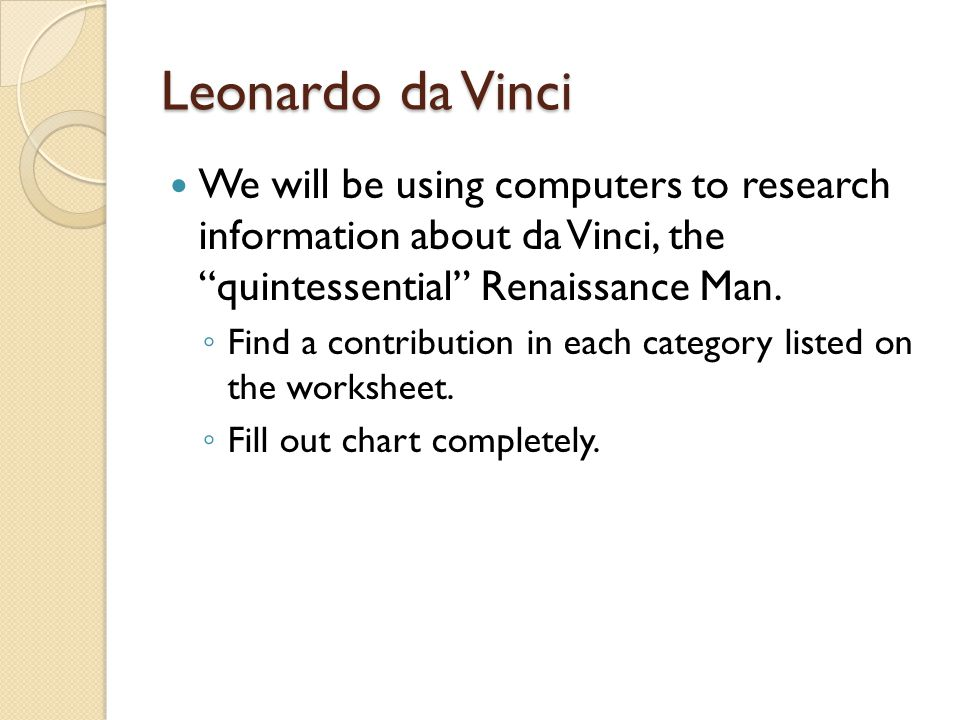 "Leonardo da Vinci We will be using computers to research information about da Vinci, the ""quintessential"" Renaissance Man. ◦ Find a contribution in ea"