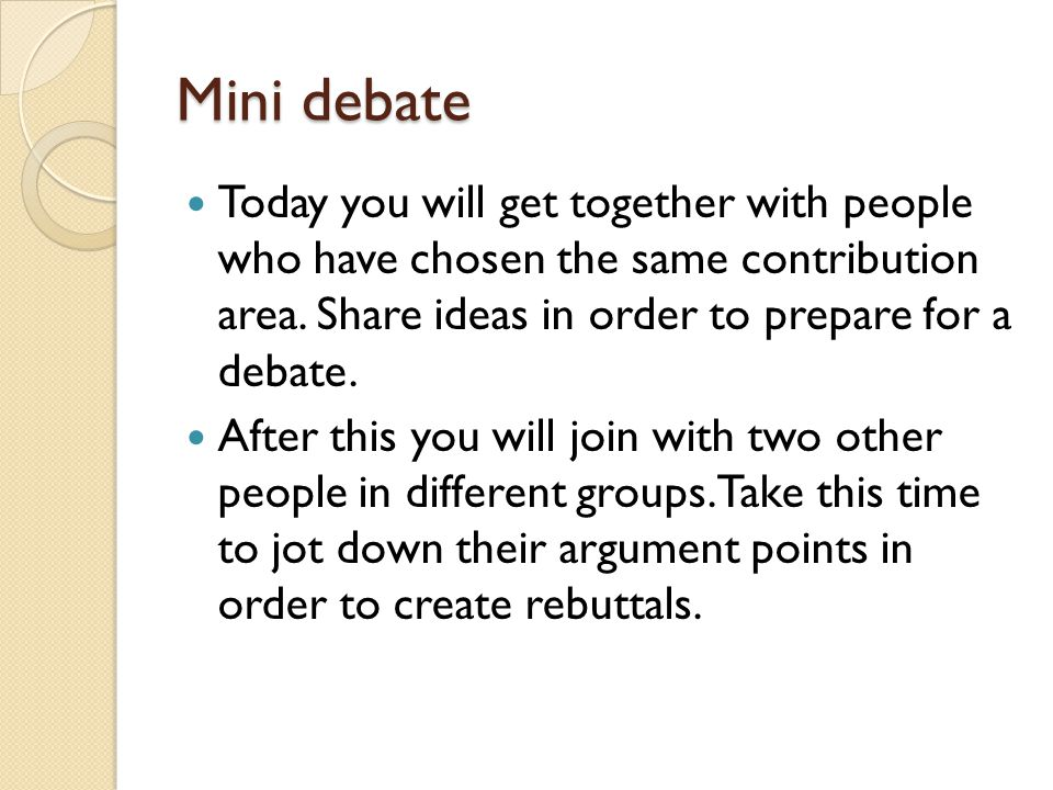 Mini debate Today you will get together with people who have chosen the same contribution area. Share ideas in order to prepare for a debate. After th