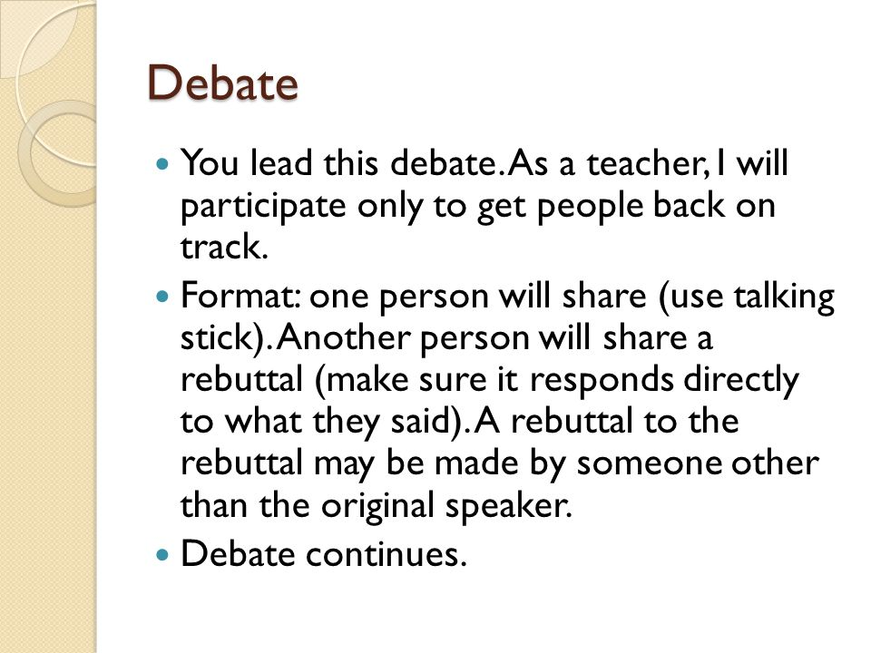 Debate You lead this debate. As a teacher, I will participate only to get people back on track. Format: one person will share (use talking stick). Ano