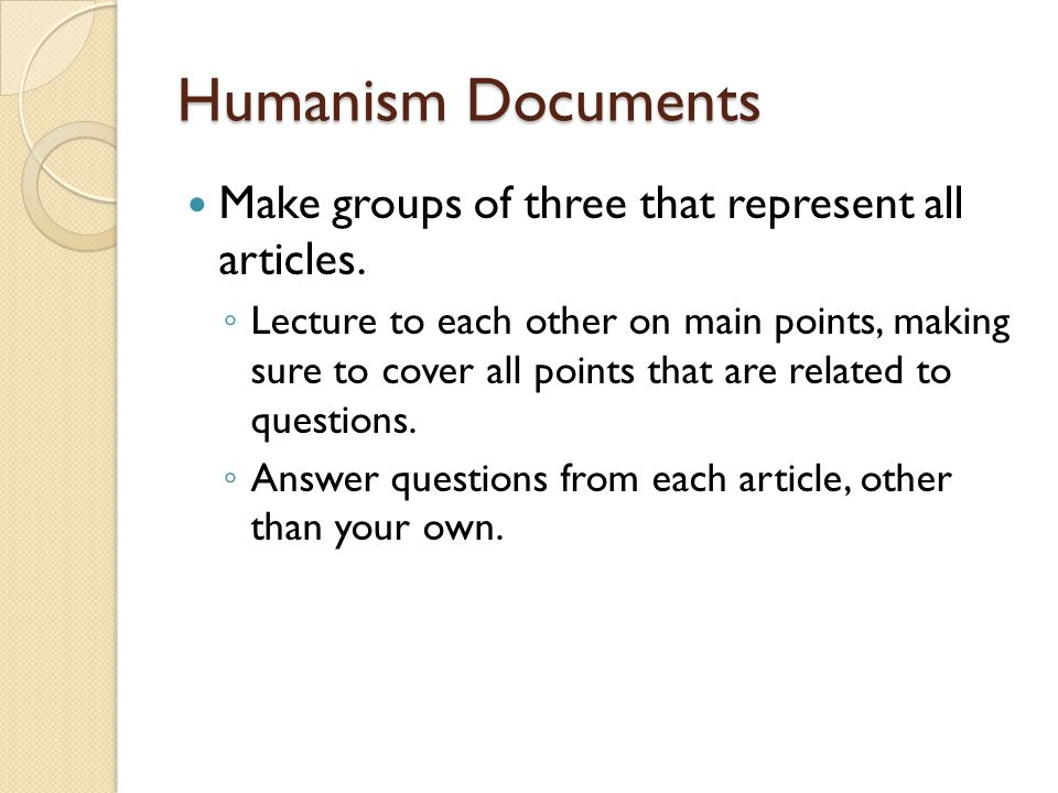 Humanism Documents Make groups of three that represent all articles. ◦ Lecture to each other on main points, making sure to cover all points that are