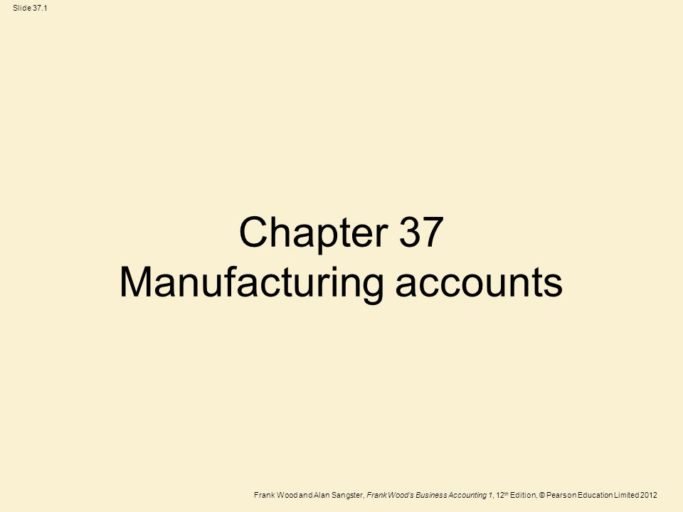 Frank Wood and Alan Sangster, Frank Wood's Business Accounting 1, 12 th Edition, © Pearson Education Limited 2012 Slide 37.2 Learning objectives After you have studied this chapter, you should be able to:  Calculate prime cost and production cost of goods manufactured  Draw up a manufacturing account and income statement  Adjust the manufacturing account in respect of work-in-progress
