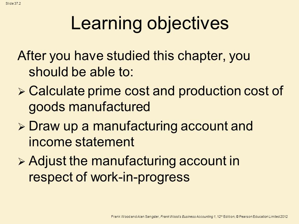 Frank Wood and Alan Sangster, Frank Wood's Business Accounting 1, 12 th Edition, © Pearson Education Limited 2012 Slide 37.2 Learning objectives After you have studied this chapter, you should be able to:  Calculate prime cost and production cost of goods manufactured  Draw up a manufacturing account and income statement  Adjust the manufacturing account in respect of work-in-progress
