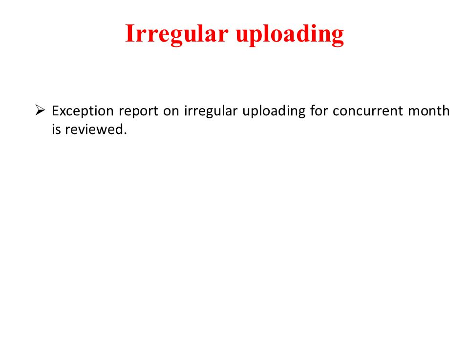 Irregular uploading  Exception report on irregular uploading for concurrent month is reviewed.