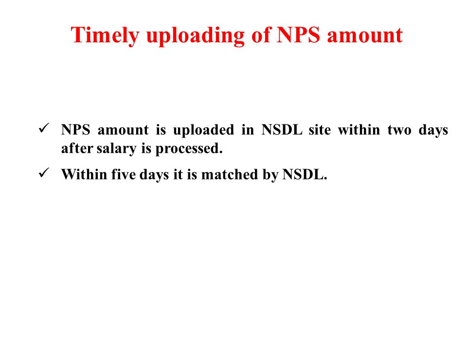 Timely uploading of NPS amount NPS amount is uploaded in NSDL site within two days after salary is processed.