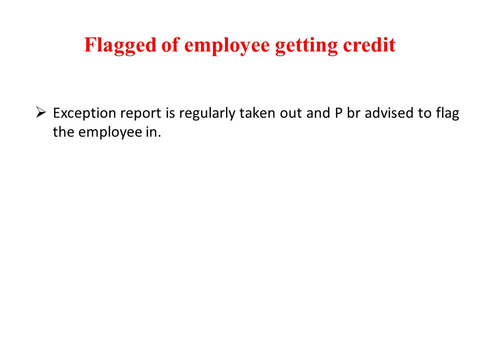 Flagged of employee getting credit  Exception report is regularly taken out and P br advised to flag the employee in.