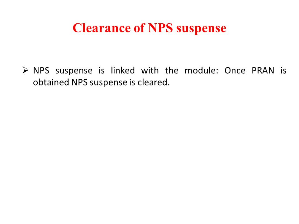 Clearance of NPS suspense  NPS suspense is linked with the module: Once PRAN is obtained NPS suspense is cleared.