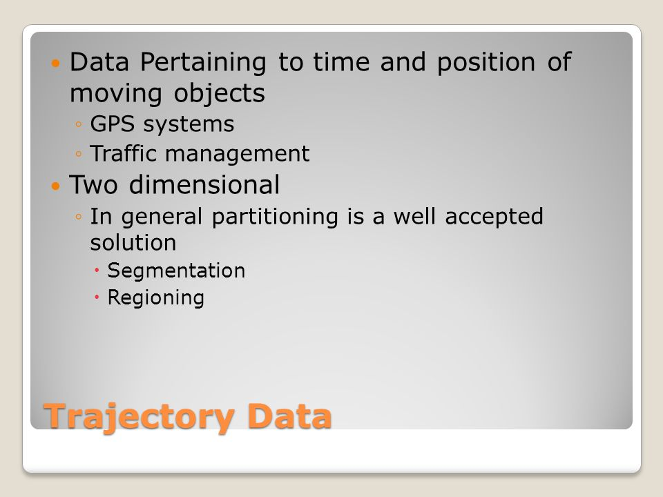 Trajectory Data Data Pertaining to time and position of moving objects ◦GPS systems ◦Traffic management Two dimensional ◦In general partitioning is a well accepted solution  Segmentation  Regioning