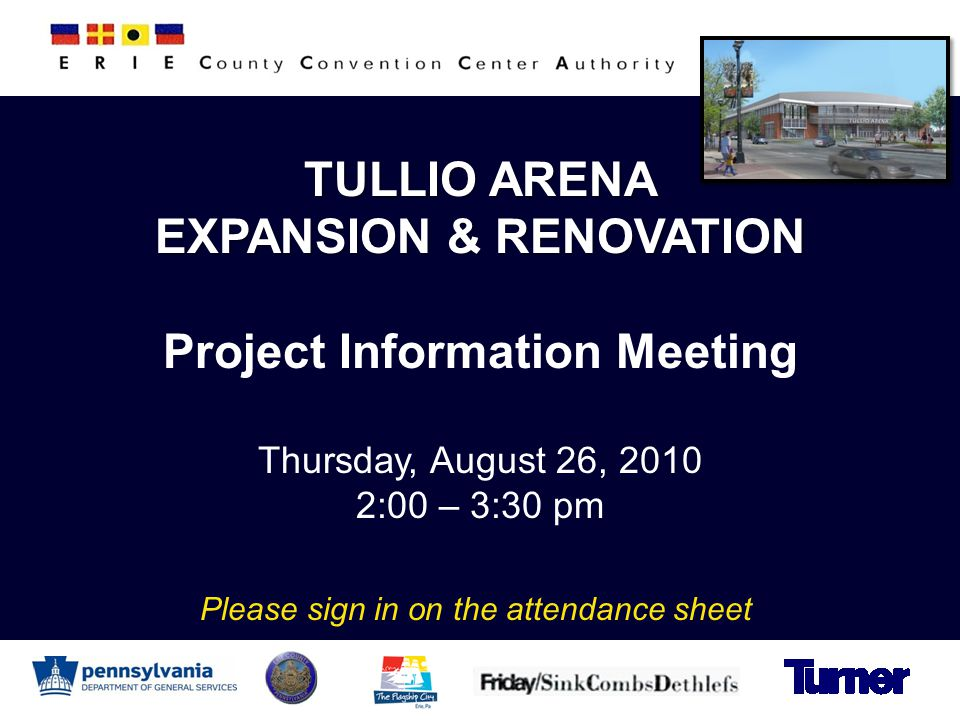 TULLIO ARENA EXPANSION & RENOVATION Project Information Meeting Thursday, August 26, 2010 2:00 – 3:30 pm Please sign in on the attendance sheet