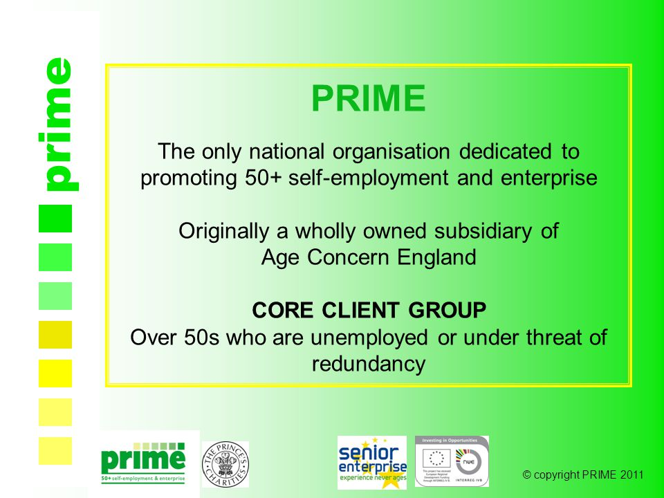 © copyright PRIME 2011 prime PRIME The only national organisation dedicated to promoting 50+ self-employment and enterprise Originally a wholly owned subsidiary of Age Concern England CORE CLIENT GROUP Over 50s who are unemployed or under threat of redundancy