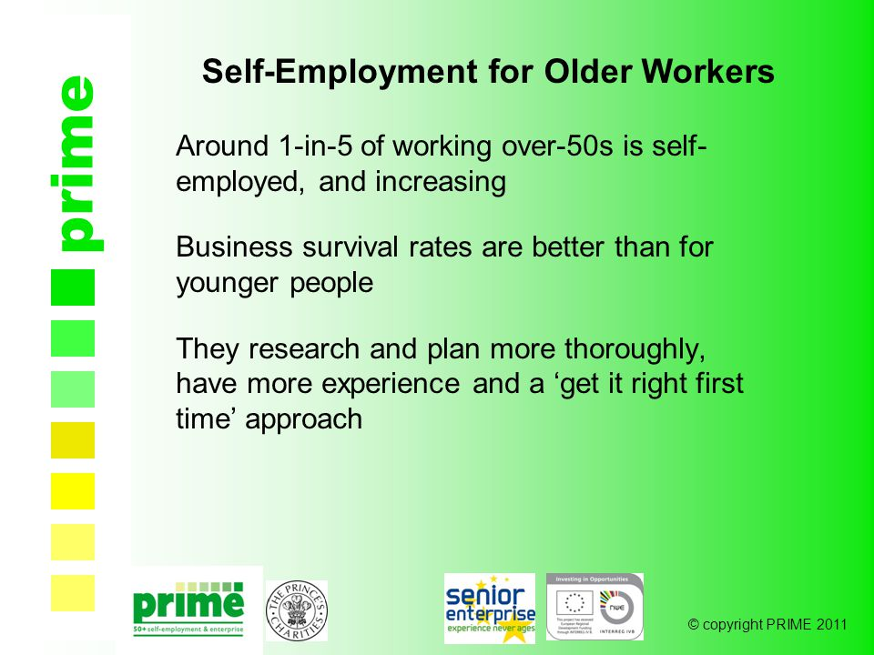 © copyright PRIME 2011 prime Self-Employment for Older Workers Around 1-in-5 of working over-50s is self- employed, and increasing Business survival rates are better than for younger people They research and plan more thoroughly, have more experience and a 'get it right first time' approach