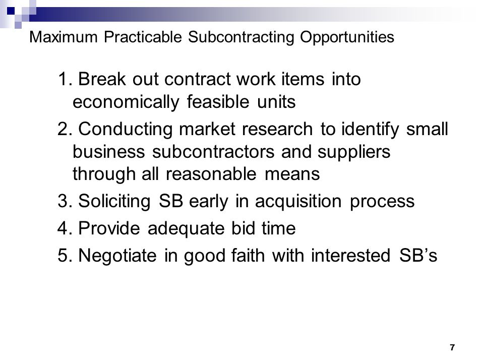 7 Maximum Practicable Subcontracting Opportunities 1. Break out contract work items into economically feasible units 2. Conducting market research to