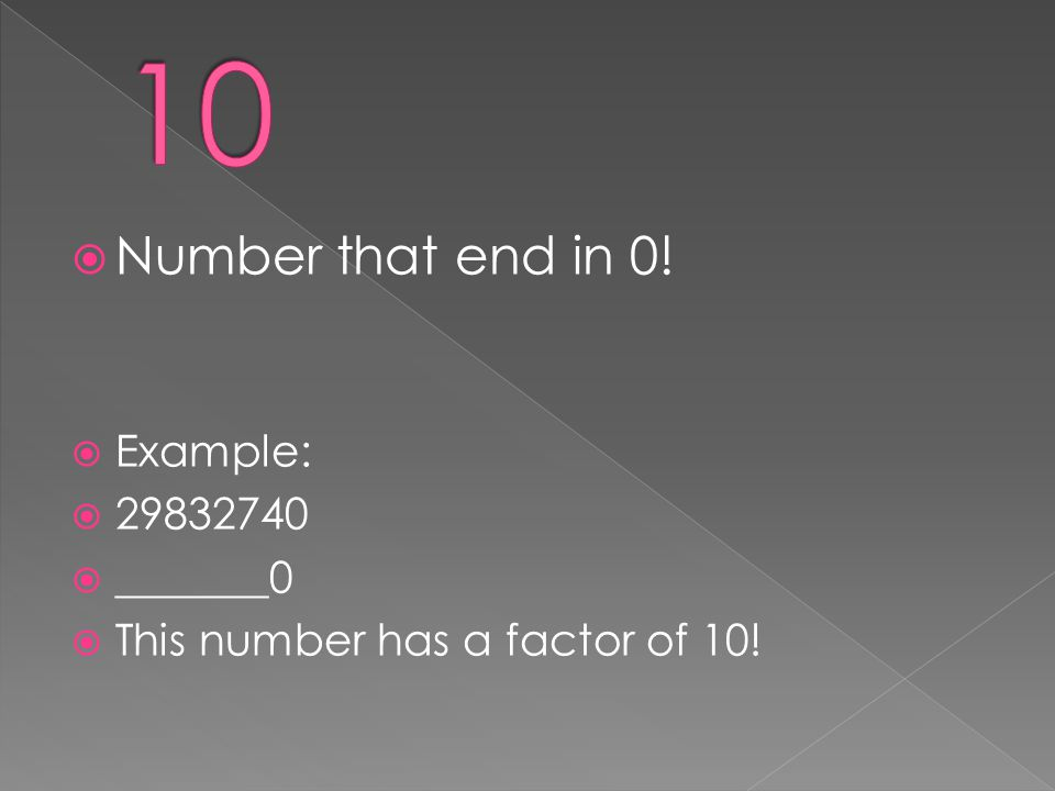  Number that end in 0!  Example:  29832740  _______0  This number has a factor of 10!